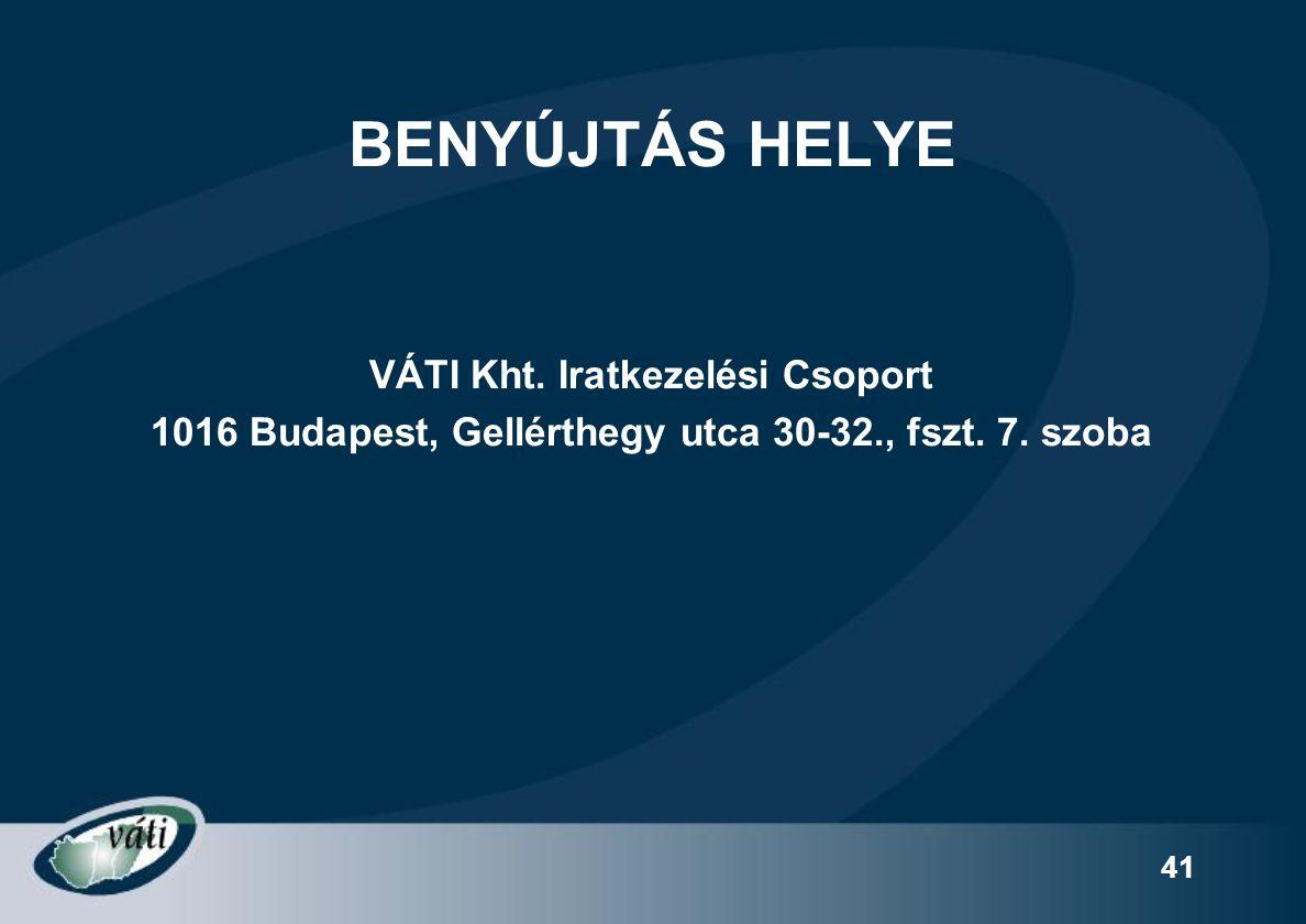 41 BENYÚJTÁS HELYE VÁTI Kht. Iratkezelési Csoport 1016 Budapest, Gellérthegy utca 30-32., fszt.