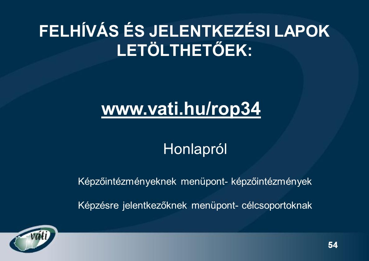 54 FELHÍVÁS ÉS JELENTKEZÉSI LAPOK LETÖLTHETŐEK: www.vati.hu/rop34 Honlapról Képzőintézményeknek menüpont- képzőintézmények Képzésre jelentkezőknek menüpont- célcsoportoknak