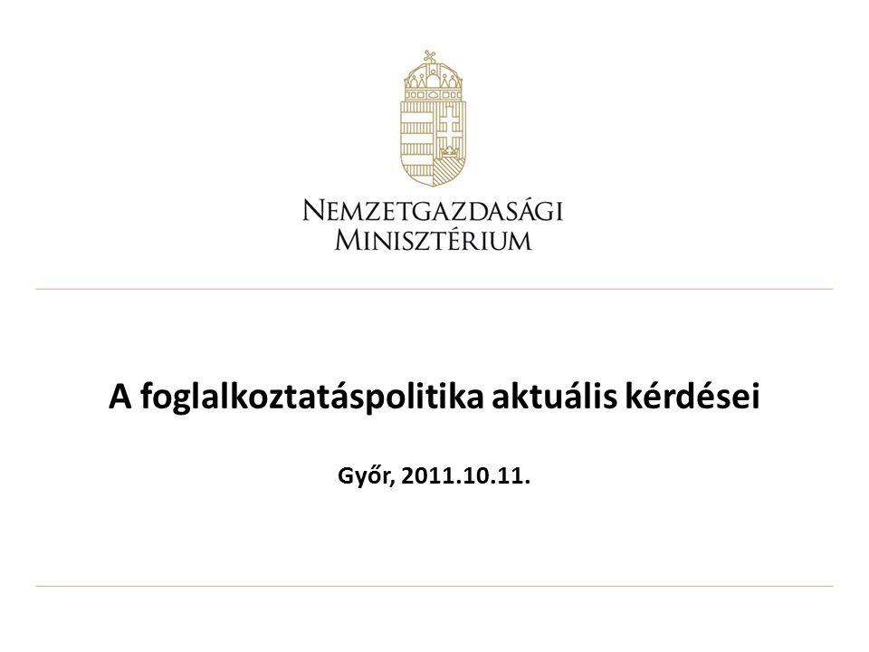 A foglalkoztatáspolitika aktuális kérdései Győr, 2011.10.11.
