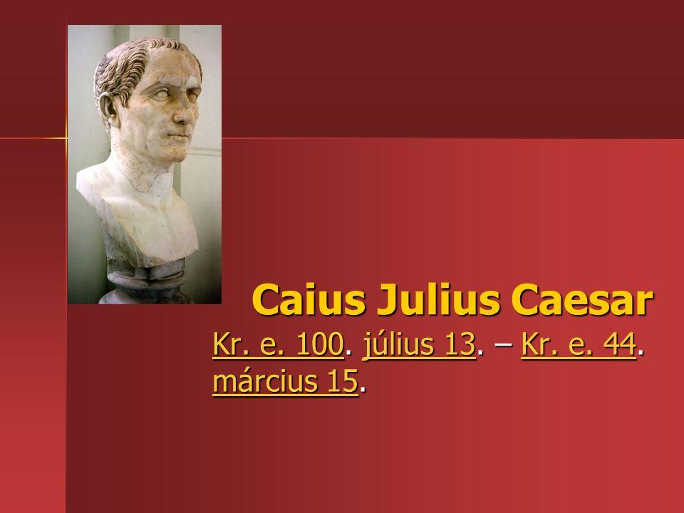 Caius Julius Caesar Kr. e. 100Kr. e. 100. július 13. – Kr. e. 44. március 15. július 13Kr. e. 44 március 15 Kr. e. 100július 13Kr. e. 44 március 15