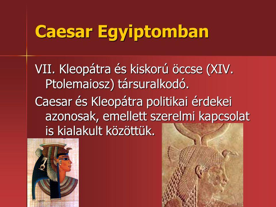 Caesar Egyiptomban VII. Kleopátra és kiskorú öccse (XIV. Ptolemaiosz) társuralkodó. Caesar és Kleopátra politikai érdekei azonosak, emellett szerelmi