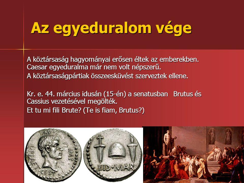 Az egyeduralom vége A köztársaság hagyományai erősen éltek az emberekben. Caesar egyeduralma már nem volt népszerű. A köztársaságpártiak összeesküvést