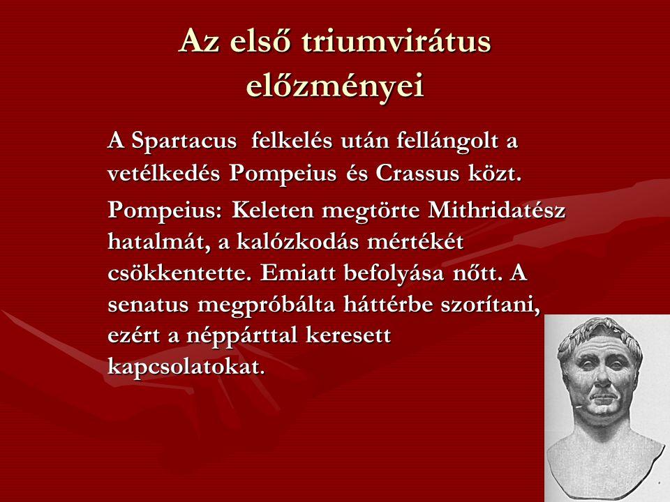 Az első triumvirátus előzményei A Spartacus felkelés után fellángolt a vetélkedés Pompeius és Crassus közt. Pompeius: Keleten megtörte Mithridatész ha