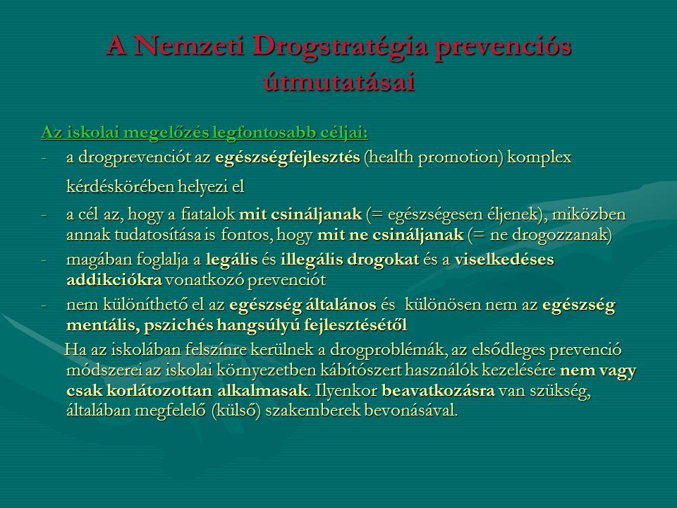 A Nemzeti Drogstratégia prevenciós útmutatásai Az iskolai megelőzés legfontosabb céljai: -a drogprevenciót az egészségfejlesztés (health promotion) komplex kérdéskörében helyezi el -a cél az, hogy a fiatalok mit csináljanak (= egészségesen éljenek), miközben annak tudatosítása is fontos, hogy mit ne csináljanak (= ne drogozzanak) -magában foglalja a legális és illegális drogokat és a viselkedéses addikciókra vonatkozó prevenciót -nem különíthető el az egészség általános és különösen nem az egészség mentális, pszichés hangsúlyú fejlesztésétől Ha az iskolában felszínre kerülnek a drogproblémák, az elsődleges prevenció módszerei az iskolai környezetben kábítószert használók kezelésére nem vagy csak korlátozottan alkalmasak.