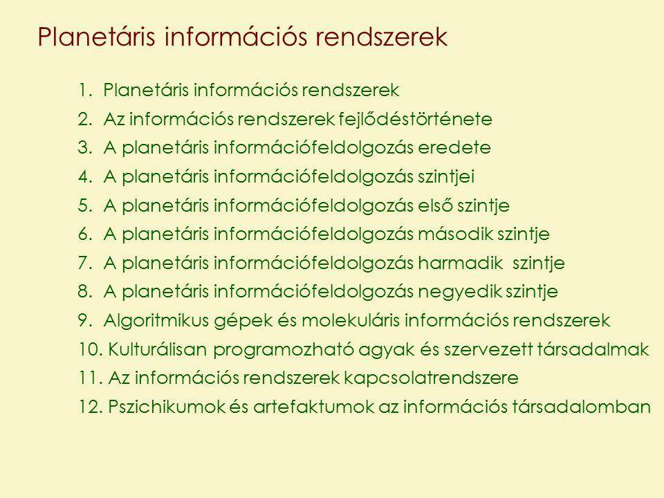 1.Planetáris információs rendszerek 2.Az információs rendszerek fejlődéstörténete 3.A planetáris információfeldolgozás eredete 4.A planetáris információfeldolgozás szintjei 5.A planetáris információfeldolgozás első szintje 6.A planetáris információfeldolgozás második szintje 7.A planetáris információfeldolgozás harmadik szintje 8.A planetáris információfeldolgozás negyedik szintje 9.Algoritmikus gépek és molekuláris információs rendszerek 10.