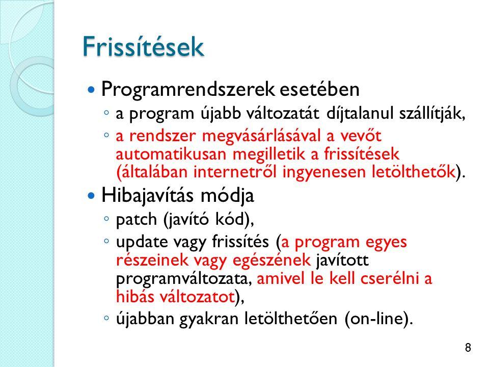 8 Frissítések Programrendszerek esetében ◦ a program újabb változatát díjtalanul szállítják, ◦ a rendszer megvásárlásával a vevőt automatikusan megilletik a frissítések (általában internetről ingyenesen letölthetők).