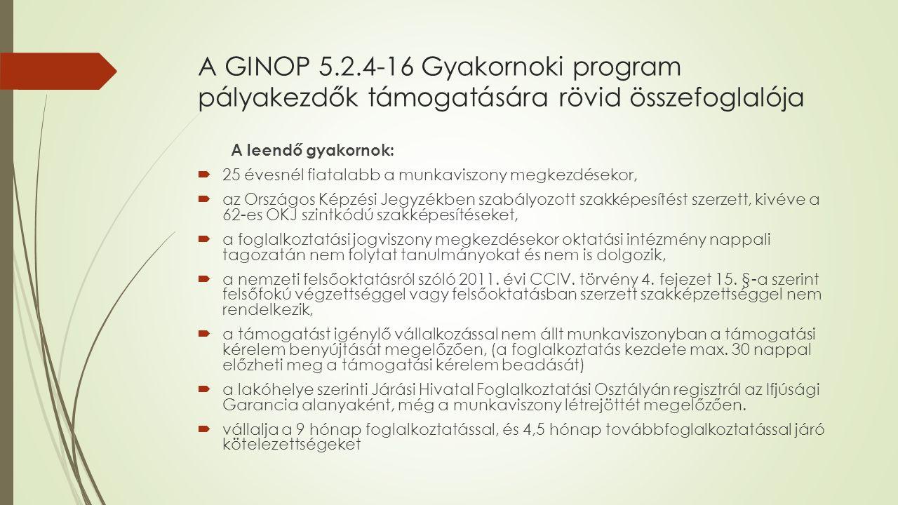 A GINOP 5.2.4-16 Gyakornoki program pályakezdők támogatására rövid összefoglalója A leendő gyakornok:  25 évesnél fiatalabb a munkaviszony megkezdésekor,  az Országos Képzési Jegyzékben szabályozott szakképesítést szerzett, kivéve a 62-es OKJ szintkódú szakképesítéseket,  a foglalkoztatási jogviszony megkezdésekor oktatási intézmény nappali tagozatán nem folytat tanulmányokat és nem is dolgozik,  a nemzeti felsőoktatásról szóló 2011.