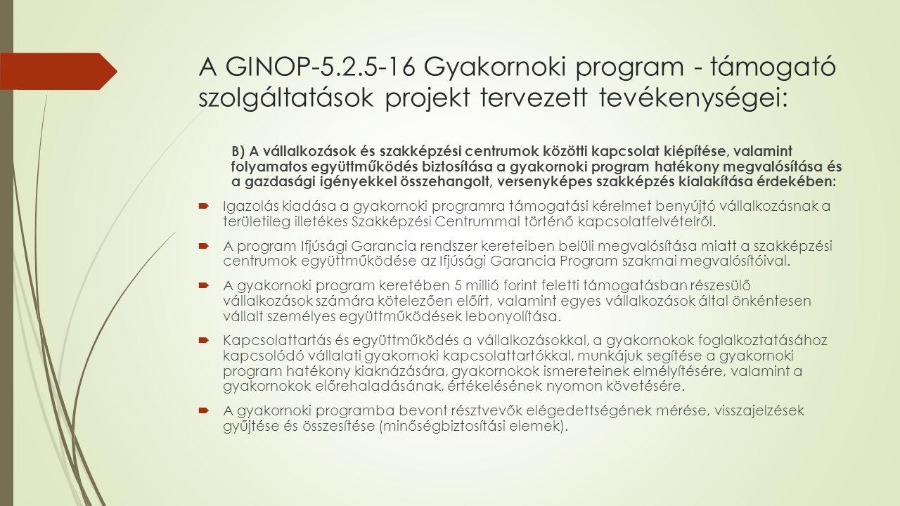 A GINOP-5.2.5-16 Gyakornoki program - támogató szolgáltatások projekt tervezett tevékenységei: B) A vállalkozások és szakképzési centrumok közötti kapcsolat kiépítése, valamint folyamatos együttműködés biztosítása a gyakornoki program hatékony megvalósítása és a gazdasági igényekkel összehangolt, versenyképes szakképzés kialakítása érdekében:  Igazolás kiadása a gyakornoki programra támogatási kérelmet benyújtó vállalkozásnak a területileg illetékes Szakképzési Centrummal történő kapcsolatfelvételről.