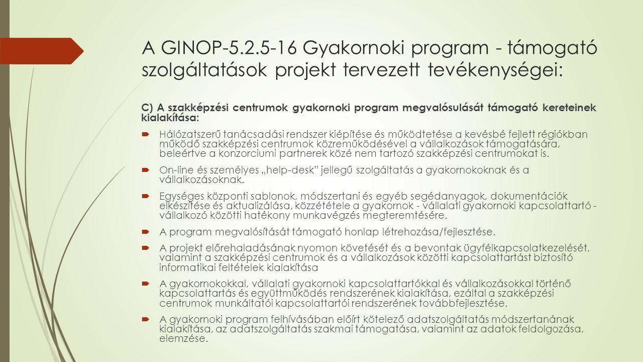 A GINOP-5.2.5-16 Gyakornoki program - támogató szolgáltatások projekt tervezett tevékenységei: C) A szakképzési centrumok gyakornoki program megvalósulását támogató kereteinek kialakítása:  Hálózatszerű tanácsadási rendszer kiépítése és működtetése a kevésbé fejlett régiókban működő szakképzési centrumok közreműködésével a vállalkozások támogatására, beleértve a konzorciumi partnerek közé nem tartozó szakképzési centrumokat is.