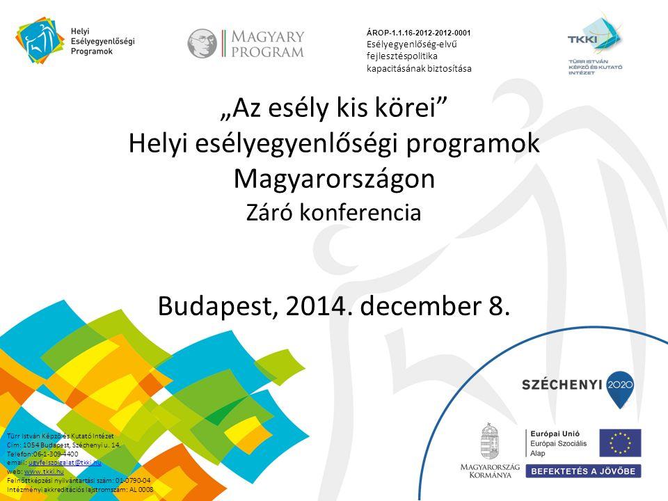 """""""Az esély kis körei"""" Helyi esélyegyenlőségi programok Magyarországon Záró konferencia Budapest, 2014. december 8. ÁROP-1.1.16-2012-2012-0001 Esélyegye"""