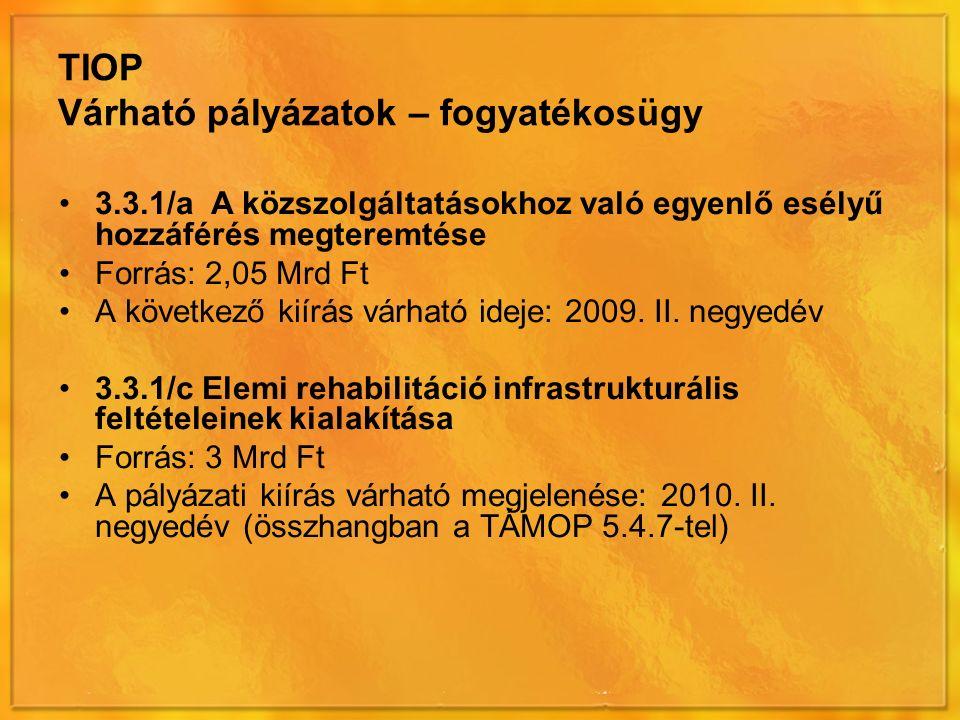 TIOP Várható pályázatok – fogyatékosügy 3.3.1/a A közszolgáltatásokhoz való egyenlő esélyű hozzáférés megteremtése Forrás: 2,05 Mrd Ft A következő kiírás várható ideje: 2009.