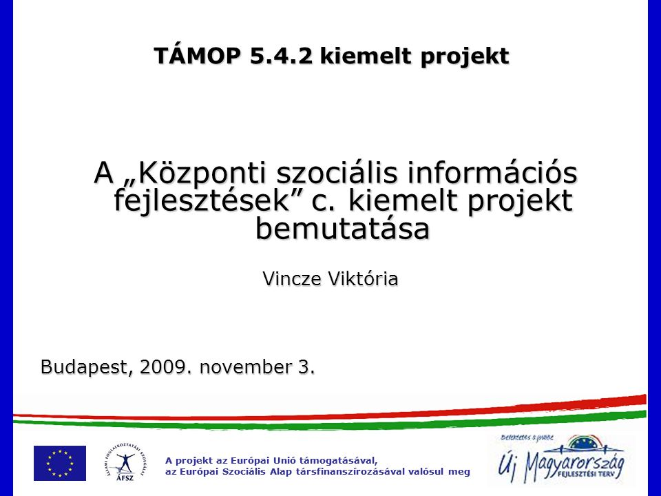 A projekt az Európai Unió támogatásával, az Európai Szociális Alap társfinanszírozásával valósul meg Új Magyarország Fejlesztési Terv  Magyarország 2007-2013 évekre szóló legfontosabb stratégiai dokumentuma  Összesen mintegy 8,7 ezer Mrd forintnyi fejlesztési forrás prognosztizálható  6 prioritás, 15 operatív program  Átfogó cél: a foglalkoztatás bővítése és a tartós növekedés elősegítése