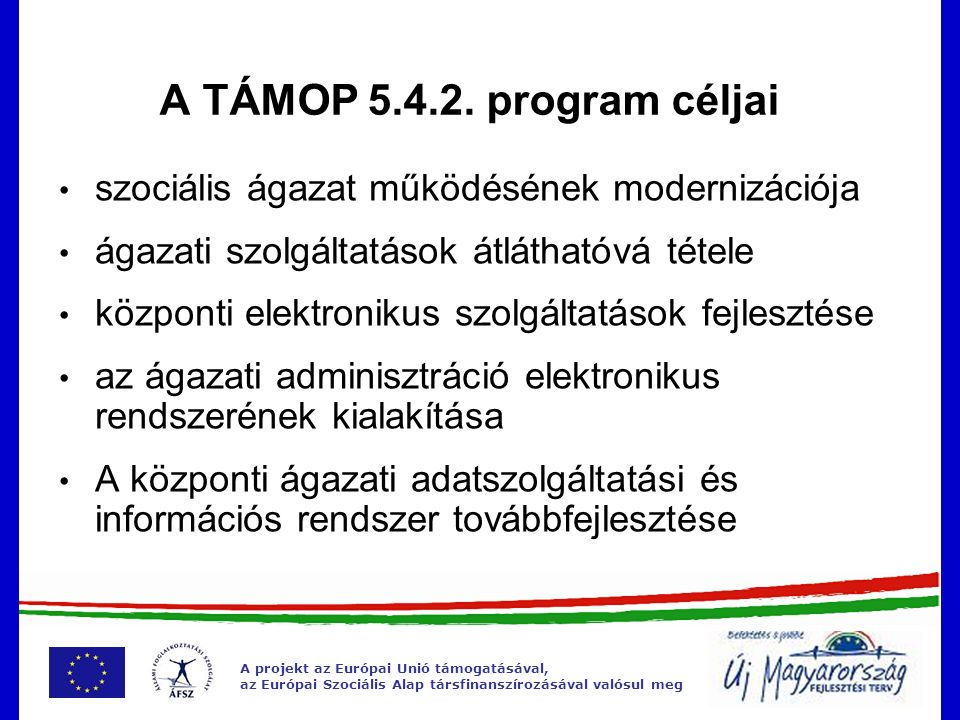 A projekt az Európai Unió támogatásával, az Európai Szociális Alap társfinanszírozásával valósul meg A program célcsoportjai Lakosság: ellátást igénybe vevők Szolgáltatók: információk áramlása, jogszabályok, szakmai elvárások elektronikus elérése Hatóságok: adattartalmak cseréje, elektronikus ügyintézés, tájékoztatás Ágazati és helyi irányítás: megalapozottabb tervezés, fejlesztés, ellenőrzés Szakemberek: naprakész szakmai információk
