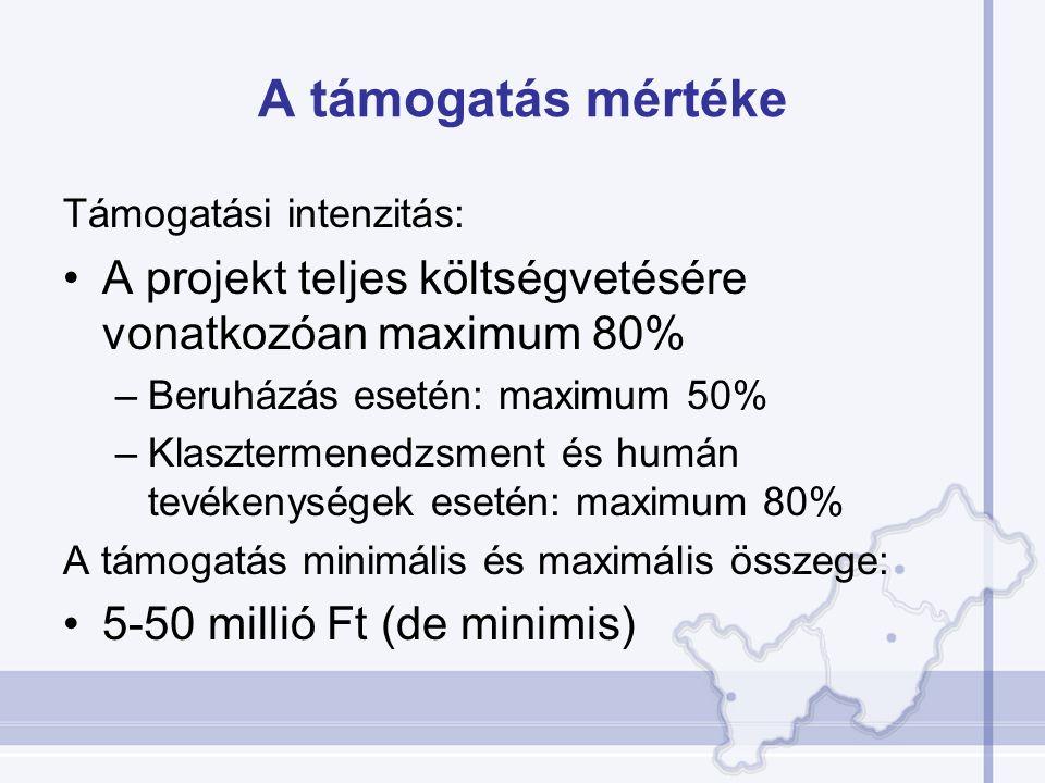 A támogatás mértéke Támogatási intenzitás: A projekt teljes költségvetésére vonatkozóan maximum 80% –Beruházás esetén: maximum 50% –Klasztermenedzsment és humán tevékenységek esetén: maximum 80% A támogatás minimális és maximális összege: 5-50 millió Ft (de minimis)