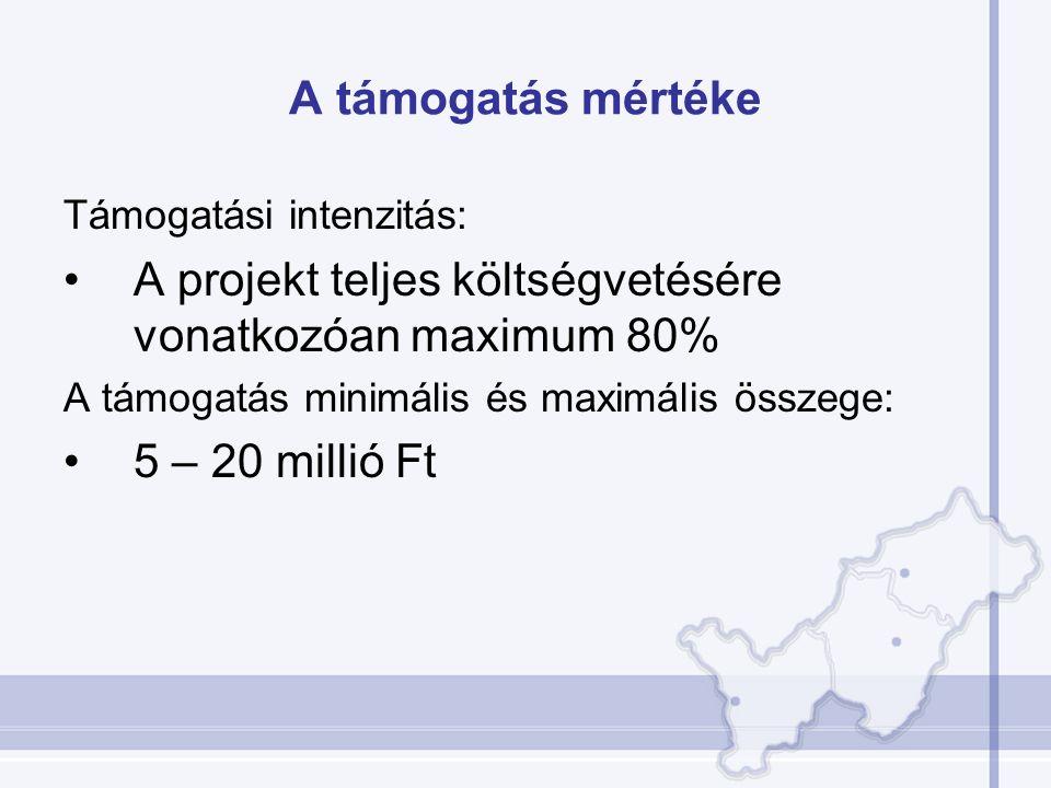 A támogatás mértéke Támogatási intenzitás: A projekt teljes költségvetésére vonatkozóan maximum 80% A támogatás minimális és maximális összege: 5 – 20 millió Ft