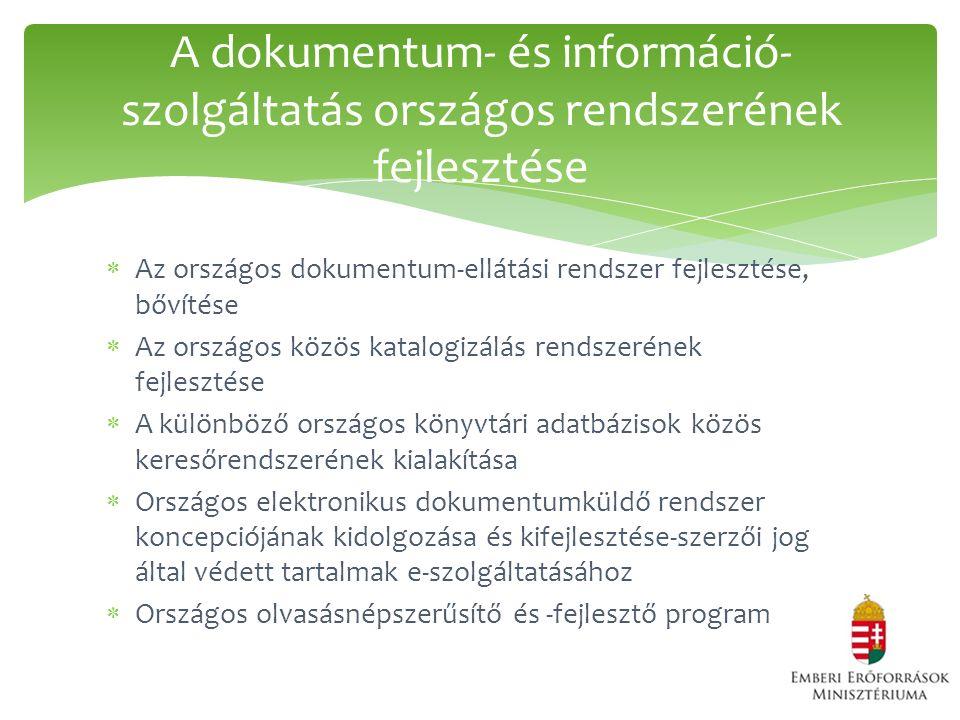  Az országos dokumentum-ellátási rendszer fejlesztése, bővítése  Az országos közös katalogizálás rendszerének fejlesztése  A különböző országos könyvtári adatbázisok közös keresőrendszerének kialakítása  Országos elektronikus dokumentumküldő rendszer koncepciójának kidolgozása és kifejlesztése-szerzői jog által védett tartalmak e-szolgáltatásához  Országos olvasásnépszerűsítő és -fejlesztő program A dokumentum- és információ- szolgáltatás országos rendszerének fejlesztése