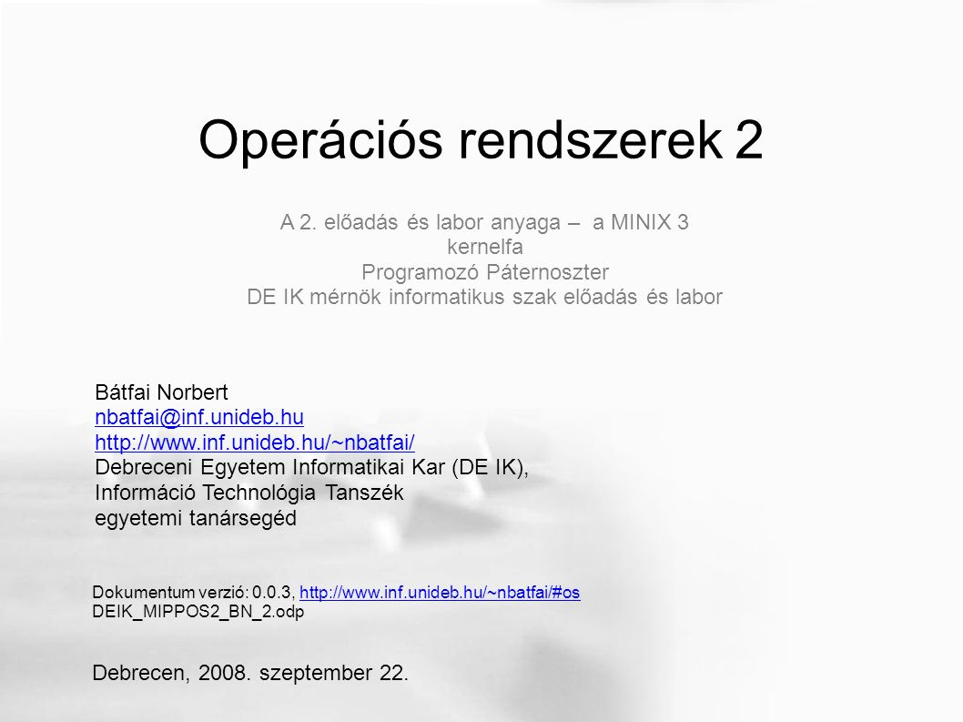 Operációs rendszerek 2 Bátfai Norbert nbatfai@inf.unideb.hu http://www.inf.unideb.hu/~nbatfai/ Debreceni Egyetem Informatikai Kar (DE IK), Információ Technológia Tanszék egyetemi tanársegéd Dokumentum verzió: 0.0.3, http://www.inf.unideb.hu/~nbatfai/#oshttp://www.inf.unideb.hu/~nbatfai/#os DEIK_MIPPOS2_BN_2.odp Debrecen, 2008.