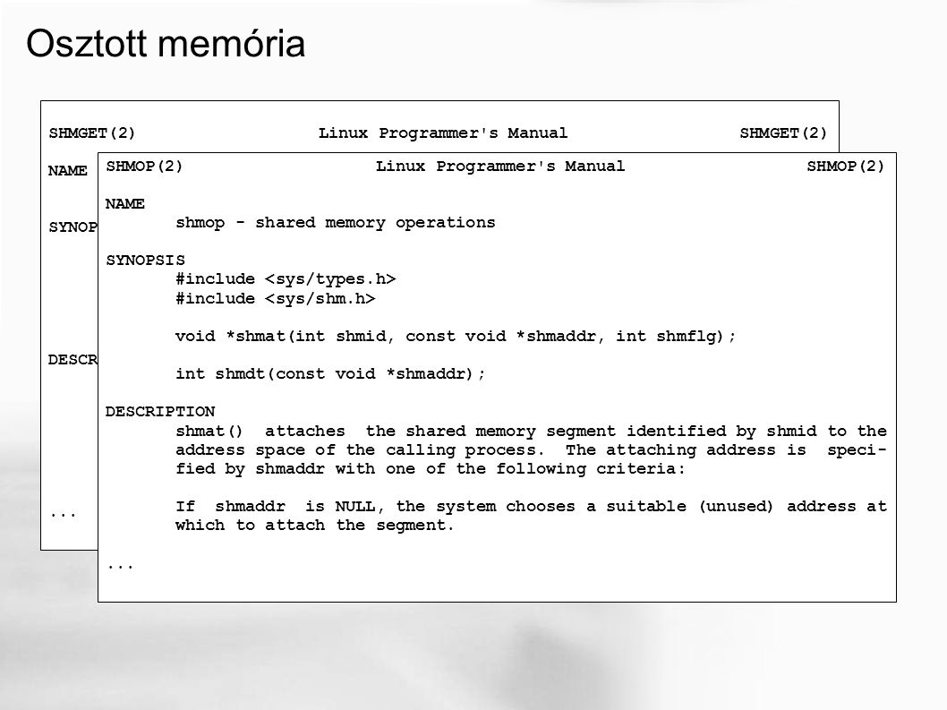 Osztott memória SHMGET(2) Linux Programmer s Manual SHMGET(2) NAME shmget - allocates a shared memory segment SYNOPSIS #include int shmget(key_t key, size_t size, int shmflg); DESCRIPTION shmget() returns the identifier of the shared memory segment associated with the value of the argument key.