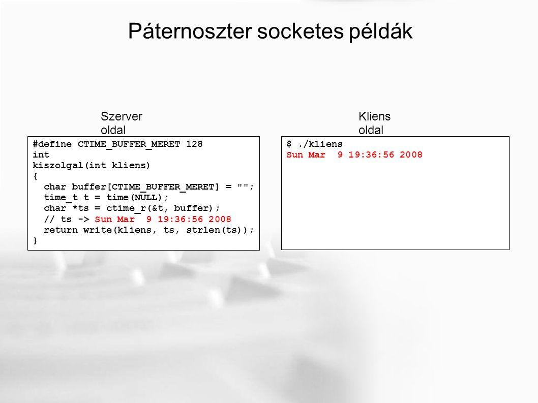 #define CTIME_BUFFER_MERET 128 int kiszolgal(int kliens) { char buffer[CTIME_BUFFER_MERET] = ; time_t t = time(NULL); char *ts = ctime_r(&t, buffer); // ts -> Sun Mar 9 19:36:56 2008 return write(kliens, ts, strlen(ts)); } Páternoszter socketes példák Szerver oldal Kliens oldal $./kliens Sun Mar 9 19:36:56 2008