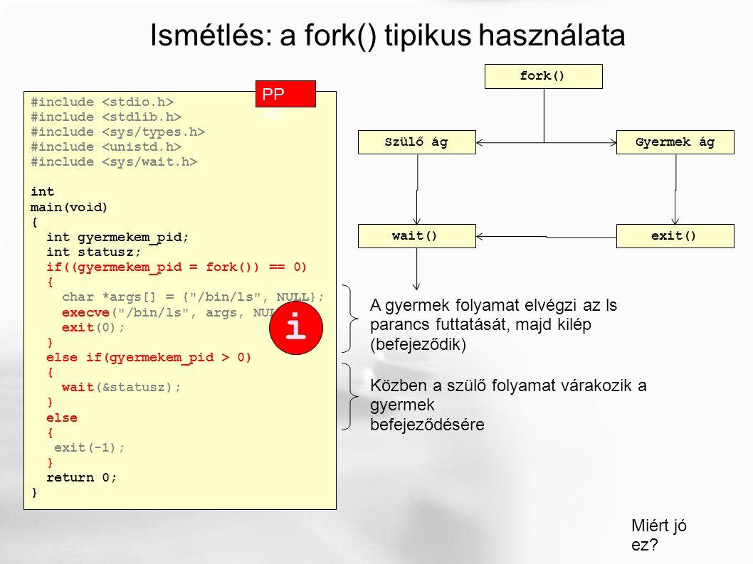 Ismétlés: a fork() tipikus használata #include int main(void) { int gyermekem_pid; int statusz; if((gyermekem_pid = fork()) == 0) { char *args[] = { /bin/ls , NULL}; execve( /bin/ls , args, NULL); exit(0); } else if(gyermekem_pid > 0) { wait(&statusz); } else { exit(-1); } return 0; } PP 40 A gyermek folyamat elvégzi az ls parancs futtatását, majd kilép (befejeződik) Közben a szülő folyamat várakozik a gyermek befejeződésére Miért jó ez.