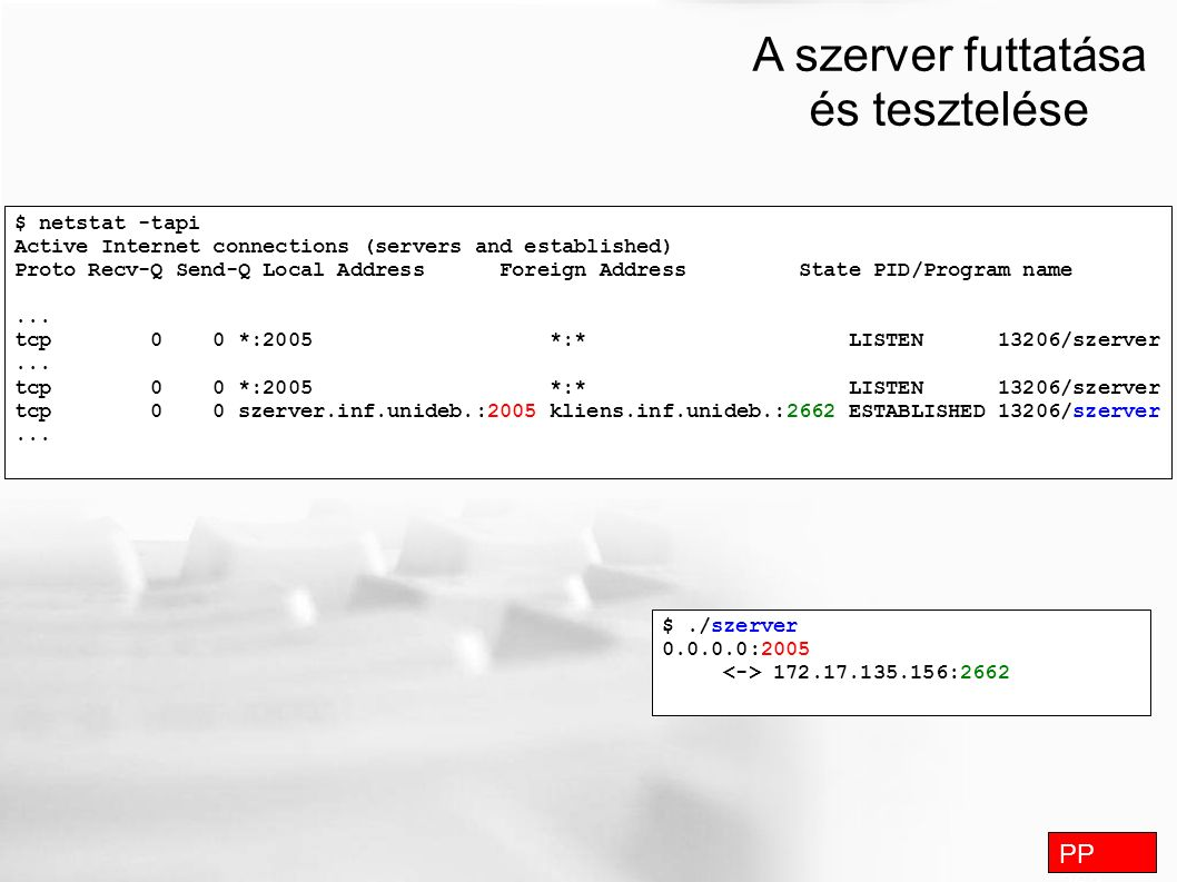 A szerver futtatása és tesztelése PP 263 $ netstat -tapi Active Internet connections (servers and established) Proto Recv-Q Send-Q Local Address Foreign Address State PID/Program name...