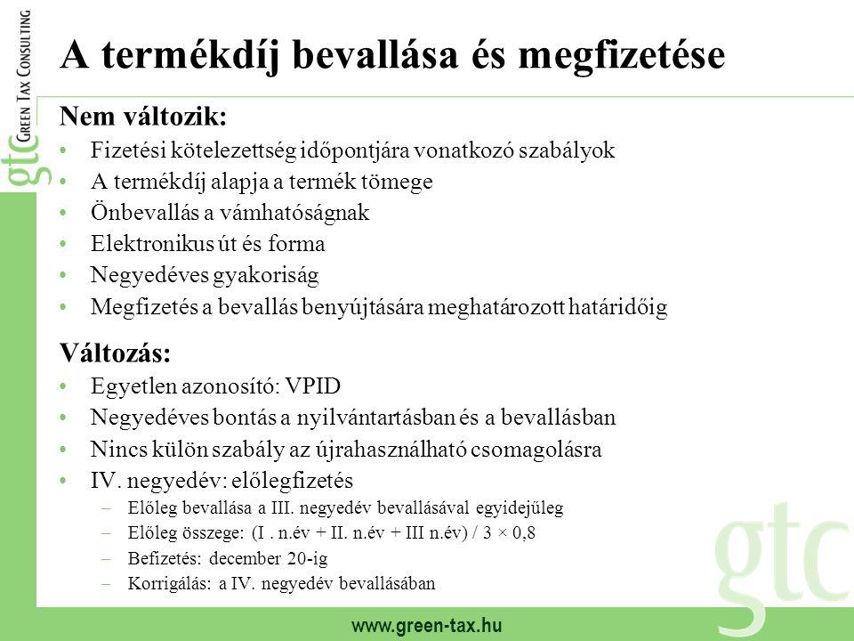 www.green-tax.hu Nem változik: Fizetési kötelezettség időpontjára vonatkozó szabályok A termékdíj alapja a termék tömege Önbevallás a vámhatóságnak Elektronikus út és forma Negyedéves gyakoriság Megfizetés a bevallás benyújtására meghatározott határidőig Változás: Egyetlen azonosító: VPID Negyedéves bontás a nyilvántartásban és a bevallásban Nincs külön szabály az újrahasználható csomagolásra IV.
