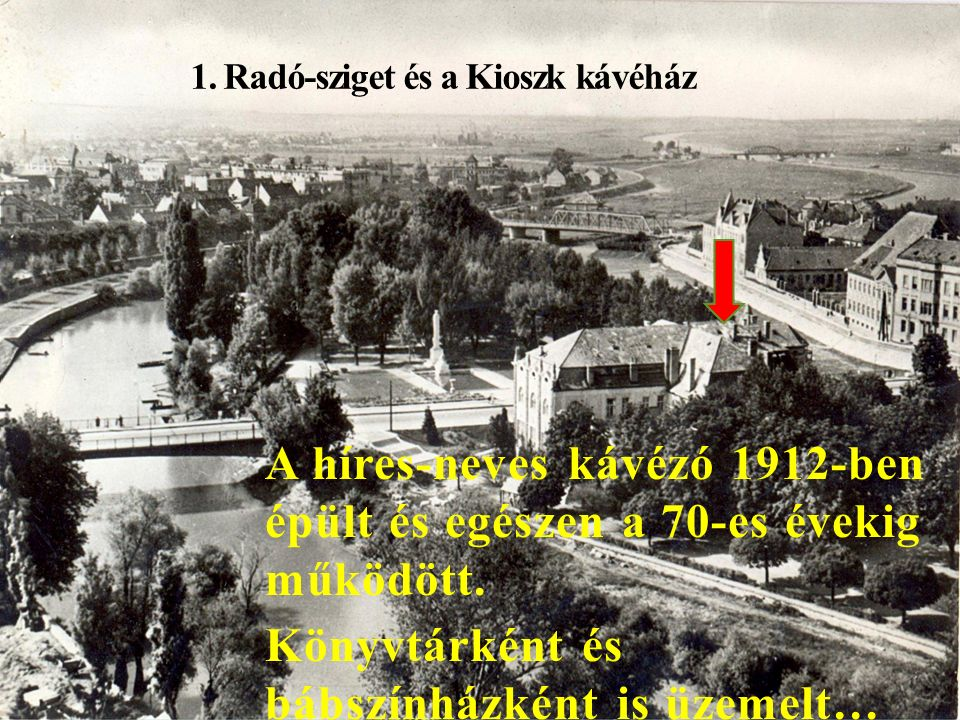 1. Radó-sziget és a Kioszk kávéház A híres-neves kávézó 1912-ben épült és egészen a 70-es évekig működött. Könyvtárként és bábszínházként is üzemelt…