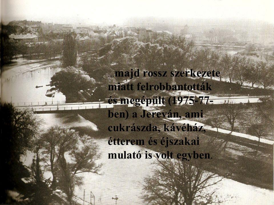 … majd rossz szerkezete miatt felrobbantották és megépült (1975-77- ben) a Jereván, ami cukrászda, kávéház, étterem és éjszakai mulató is volt egyben.