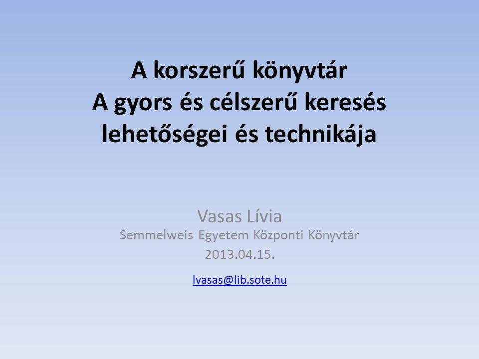 A korszerű könyvtár A gyors és célszerű keresés lehetőségei és technikája Vasas Lívia Semmelweis Egyetem Központi Könyvtár 2013.04.15. lvasas@lib.sote