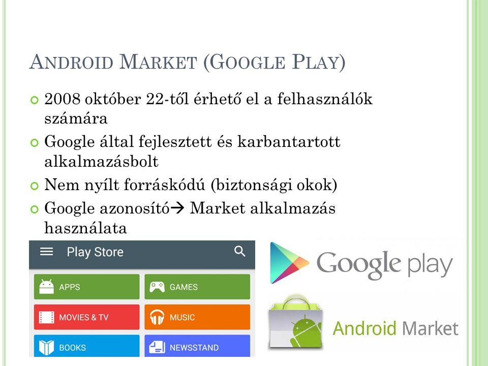 A NDROID M ARKET (G OOGLE P LAY ) 2008 október 22-től érhető el a felhasználók számára Google által fejlesztett és karbantartott alkalmazásbolt Nem nyílt forráskódú (biztonsági okok) Google azonosító  Market alkalmazás használata