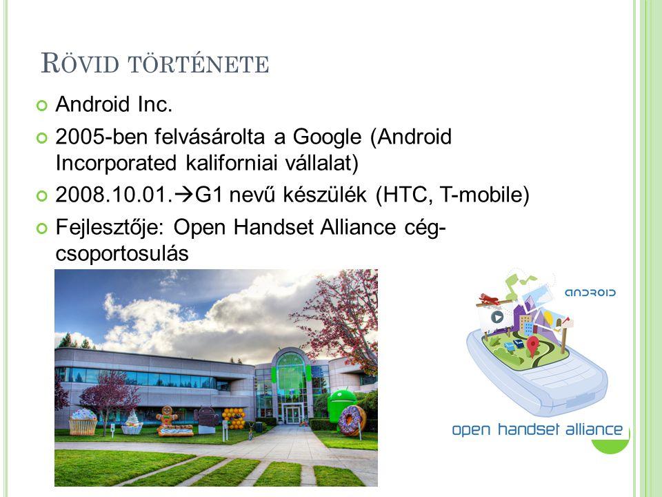 R ÖVID TÖRTÉNETE Android Inc. 2005-ben felvásárolta a Google (Android Incorporated kaliforniai vállalat) 2008.10.01.  G1 nevű készülék (HTC, T-mobile