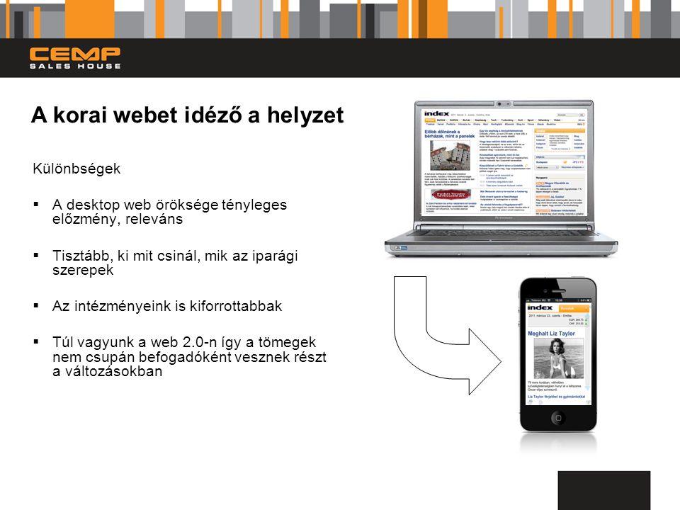 Különbségek  A desktop web öröksége tényleges előzmény, releváns  Tisztább, ki mit csinál, mik az iparági szerepek  Az intézményeink is kiforrottabbak  Túl vagyunk a web 2.0-n így a tömegek nem csupán befogadóként vesznek részt a változásokban A korai webet idéző a helyzet