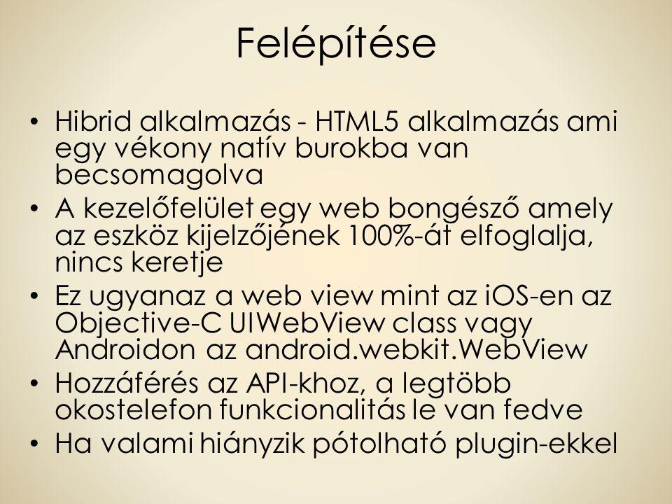Felépítése Hibrid alkalmazás - HTML5 alkalmazás ami egy vékony natív burokba van becsomagolva A kezelőfelület egy web bongésző amely az eszköz kijelzőjének 100%-át elfoglalja, nincs keretje Ez ugyanaz a web view mint az iOS-en az Objective-C UIWebView class vagy Androidon az android.webkit.WebView Hozzáférés az API-khoz, a legtöbb okostelefon funkcionalitás le van fedve Ha valami hiányzik pótolható plugin-ekkel