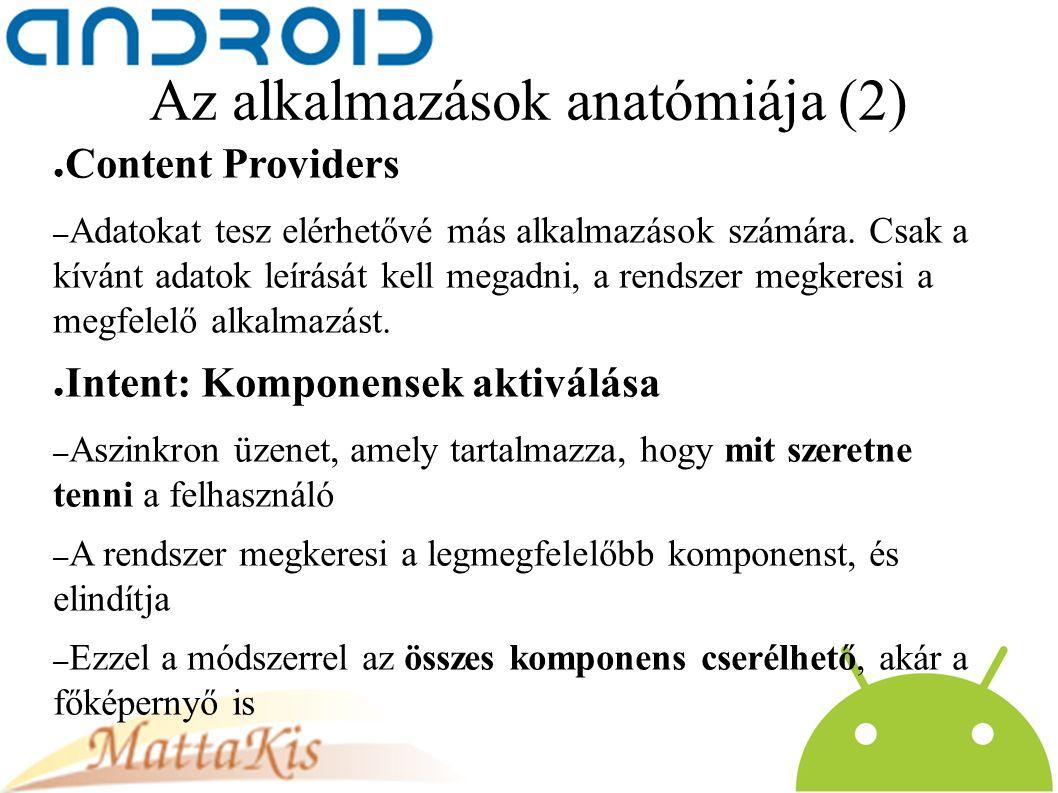 Az alkalmazások anatómiája (2) ● Content Providers – Adatokat tesz elérhetővé más alkalmazások számára.