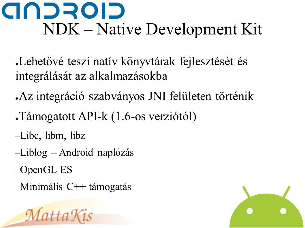 NDK – Native Development Kit ● Lehetővé teszi natív könyvtárak fejlesztését és integrálását az alkalmazásokba ● Az integráció szabványos JNI felületen történik ● Támogatott API-k (1.6-os verziótól) – Libc, libm, libz – Liblog – Android naplózás – OpenGL ES – Minimális C++ támogatás