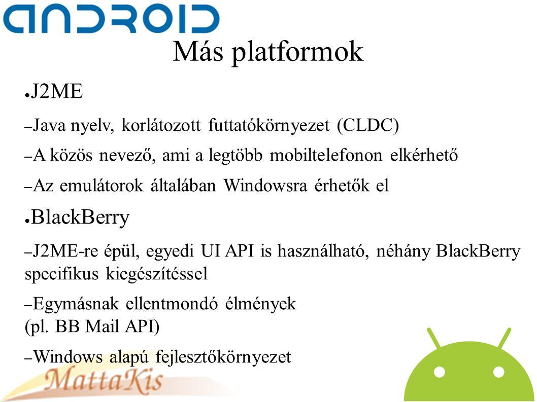 Más platformok ● J2ME – Java nyelv, korlátozott futtatókörnyezet (CLDC) – A közös nevező, ami a legtöbb mobiltelefonon elkérhető – Az emulátorok általában Windowsra érhetők el ● BlackBerry – J2ME-re épül, egyedi UI API is használható, néhány BlackBerry specifikus kiegészítéssel – Egymásnak ellentmondó élmények (pl.