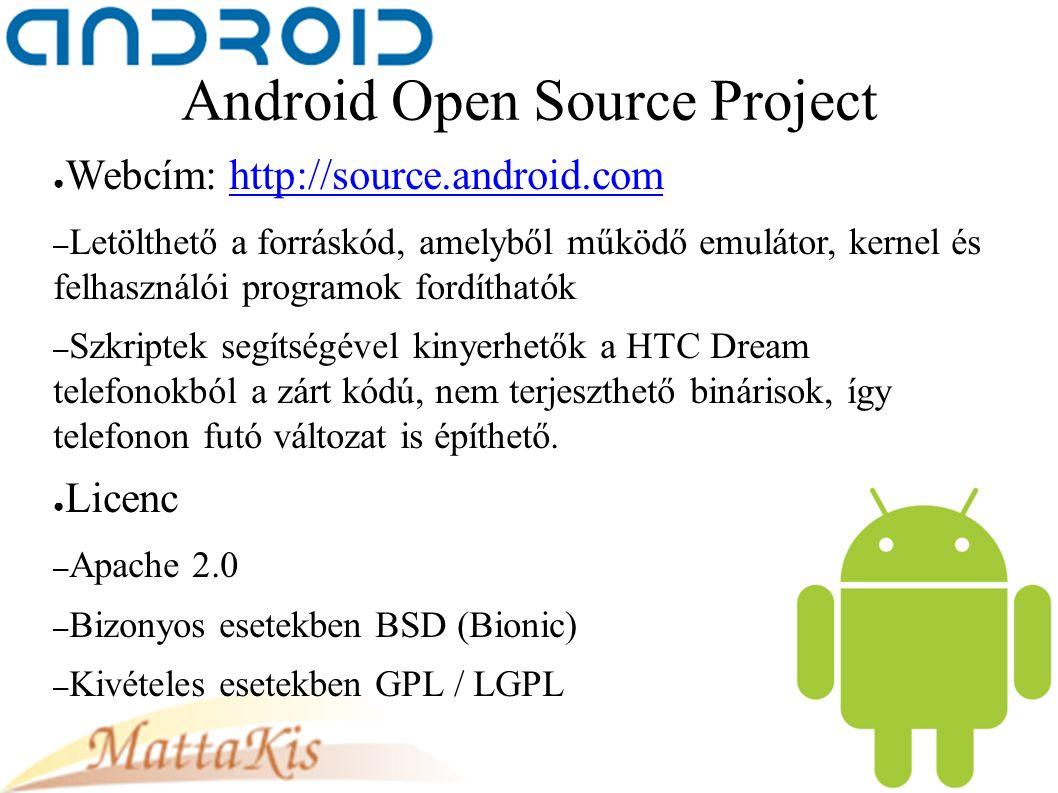 Android Open Source Project ● Webcím: http://source.android.comhttp://source.android.com – Letölthető a forráskód, amelyből működő emulátor, kernel és felhasználói programok fordíthatók – Szkriptek segítségével kinyerhetők a HTC Dream telefonokból a zárt kódú, nem terjeszthető binárisok, így telefonon futó változat is építhető.