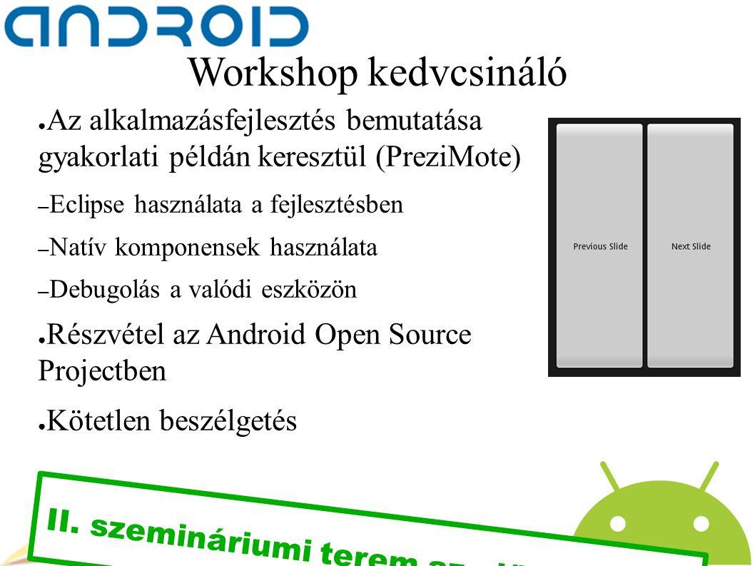 Workshop kedvcsináló ● Az alkalmazásfejlesztés bemutatása gyakorlati példán keresztül (PreziMote) – Eclipse használata a fejlesztésben – Natív komponensek használata – Debugolás a valódi eszközön ● Részvétel az Android Open Source Projectben ● Kötetlen beszélgetés II.