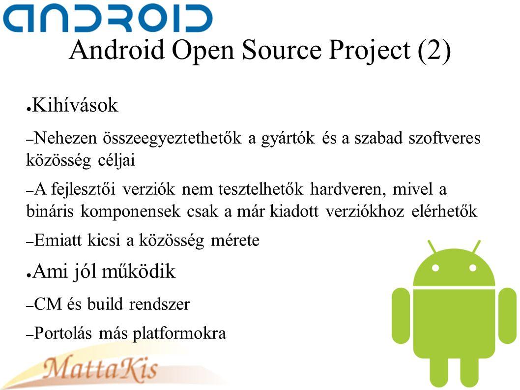Android Open Source Project (2) ● Kihívások – Nehezen összeegyeztethetők a gyártók és a szabad szoftveres közösség céljai – A fejlesztői verziók nem tesztelhetők hardveren, mivel a bináris komponensek csak a már kiadott verziókhoz elérhetők – Emiatt kicsi a közösség mérete ● Ami jól működik – CM és build rendszer – Portolás más platformokra