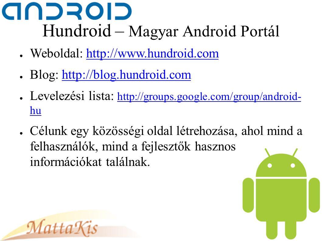 Hundroid – Magyar Android Portál ● Weboldal: http://www.hundroid.comhttp://www.hundroid.com ● Blog: http://blog.hundroid.comhttp://blog.hundroid.com ● Levelezési lista: http://groups.google.com/group/android- hu http://groups.google.com/group/android- hu ● Célunk egy közösségi oldal létrehozása, ahol mind a felhasználók, mind a fejlesztők hasznos információkat találnak.