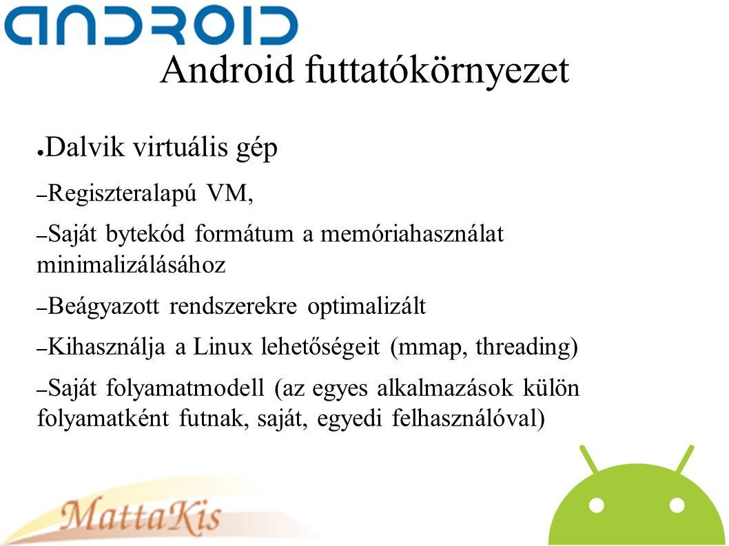 Android futtatókörnyezet ● Dalvik virtuális gép – Regiszteralapú VM, – Saját bytekód formátum a memóriahasználat minimalizálásához – Beágyazott rendszerekre optimalizált – Kihasználja a Linux lehetőségeit (mmap, threading) – Saját folyamatmodell (az egyes alkalmazások külön folyamatként futnak, saját, egyedi felhasználóval)