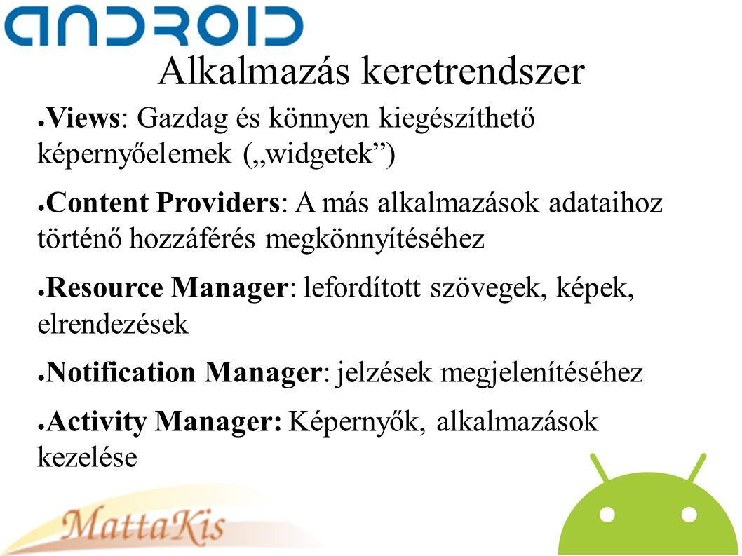 """Alkalmazás keretrendszer ● Views: Gazdag és könnyen kiegészíthető képernyőelemek (""""widgetek ) ● Content Providers: A más alkalmazások adataihoz történő hozzáférés megkönnyítéséhez ● Resource Manager: lefordított szövegek, képek, elrendezések ● Notification Manager: jelzések megjelenítéséhez ● Activity Manager: Képernyők, alkalmazások kezelése"""