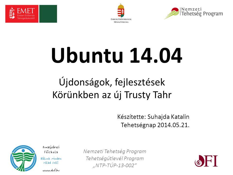 Ubuntu 14.04 Újdonságok, fejlesztések Körünkben az új Trusty Tahr Készítette: Suhajda Katalin Tehetségnap 2014.05.21.