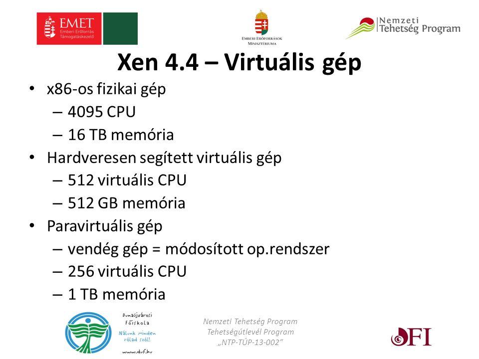 """Xen 4.4 – Virtuális gép x86-os fizikai gép – 4095 CPU – 16 TB memória Hardveresen segített virtuális gép – 512 virtuális CPU – 512 GB memória Paravirtuális gép – vendég gép = módosított op.rendszer – 256 virtuális CPU – 1 TB memória Nemzeti Tehetség Program Tehetségútlevél Program """"NTP-TÚP-13-002"""