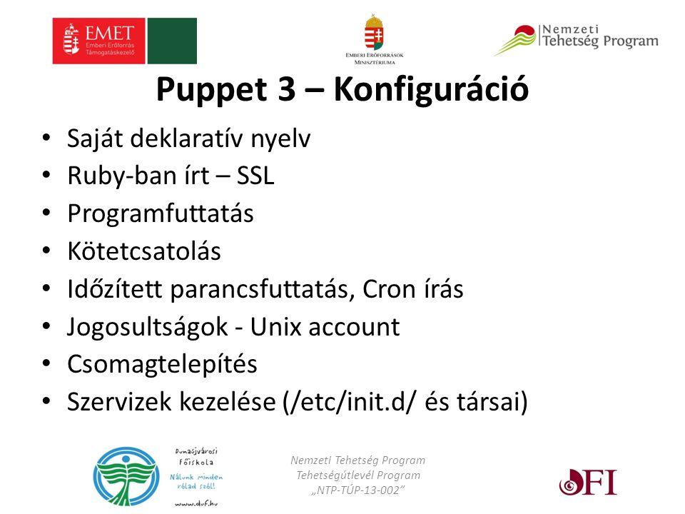 """Puppet 3 – Konfiguráció Saját deklaratív nyelv Ruby-ban írt – SSL Programfuttatás Kötetcsatolás Időzített parancsfuttatás, Cron írás Jogosultságok - Unix account Csomagtelepítés Szervizek kezelése (/etc/init.d/ és társai) Nemzeti Tehetség Program Tehetségútlevél Program """"NTP-TÚP-13-002"""
