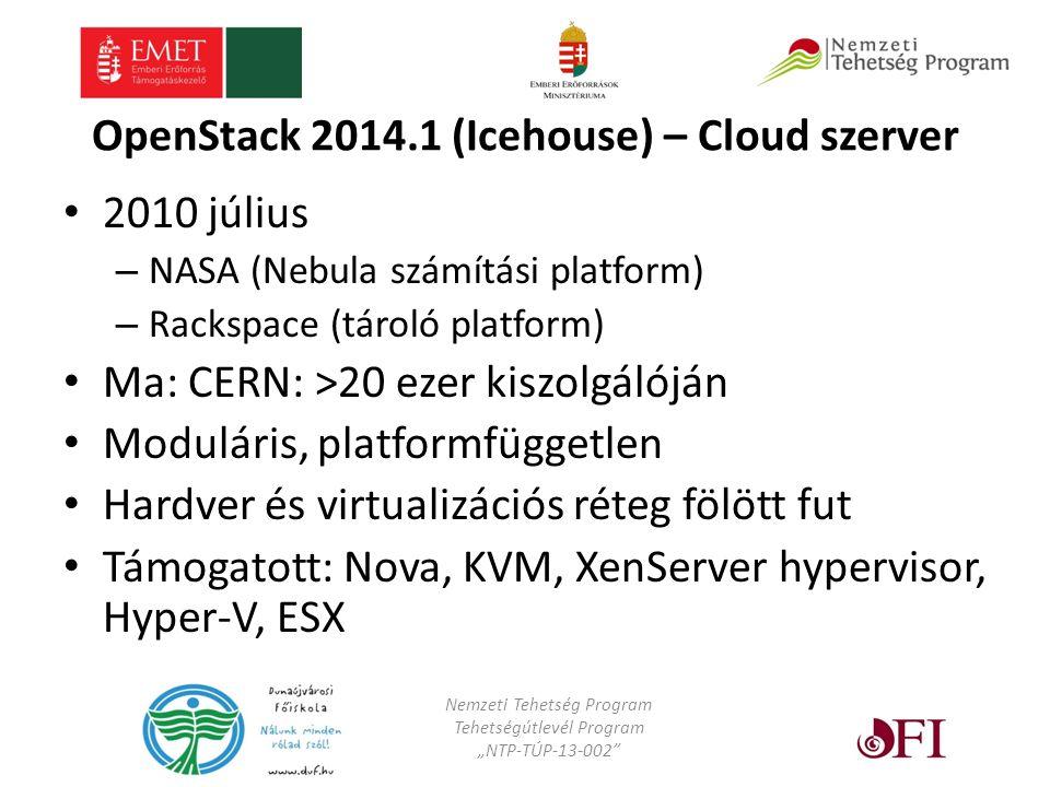 """OpenStack 2014.1 (Icehouse) – Cloud szerver 2010 július – NASA (Nebula számítási platform) – Rackspace (tároló platform) Ma: CERN: >20 ezer kiszolgálóján Moduláris, platformfüggetlen Hardver és virtualizációs réteg fölött fut Támogatott: Nova, KVM, XenServer hypervisor, Hyper-V, ESX Nemzeti Tehetség Program Tehetségútlevél Program """"NTP-TÚP-13-002"""