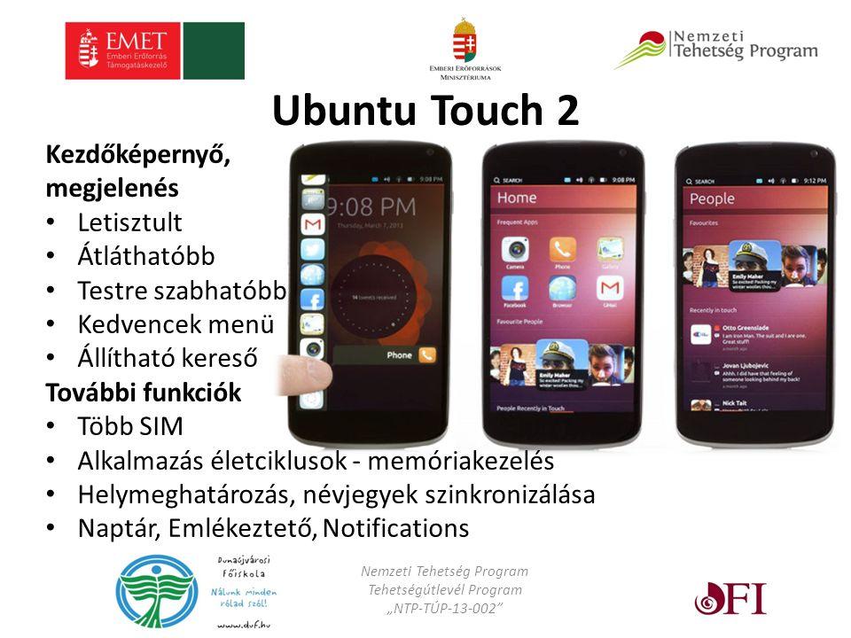 """Ubuntu Touch 2 Kezdőképernyő, megjelenés Letisztult Átláthatóbb Testre szabhatóbb Kedvencek menü Állítható kereső További funkciók Több SIM Alkalmazás életciklusok - memóriakezelés Helymeghatározás, névjegyek szinkronizálása Naptár, Emlékeztető, Notifications Nemzeti Tehetség Program Tehetségútlevél Program """"NTP-TÚP-13-002"""
