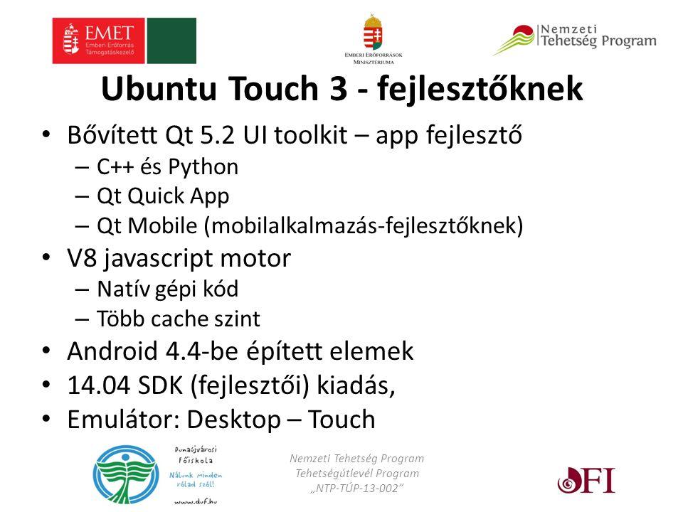 """Ubuntu Touch 3 - fejlesztőknek Bővített Qt 5.2 UI toolkit – app fejlesztő – C++ és Python – Qt Quick App – Qt Mobile (mobilalkalmazás-fejlesztőknek) V8 javascript motor – Natív gépi kód – Több cache szint Android 4.4-be épített elemek 14.04 SDK (fejlesztői) kiadás, Emulátor: Desktop – Touch Nemzeti Tehetség Program Tehetségútlevél Program """"NTP-TÚP-13-002"""