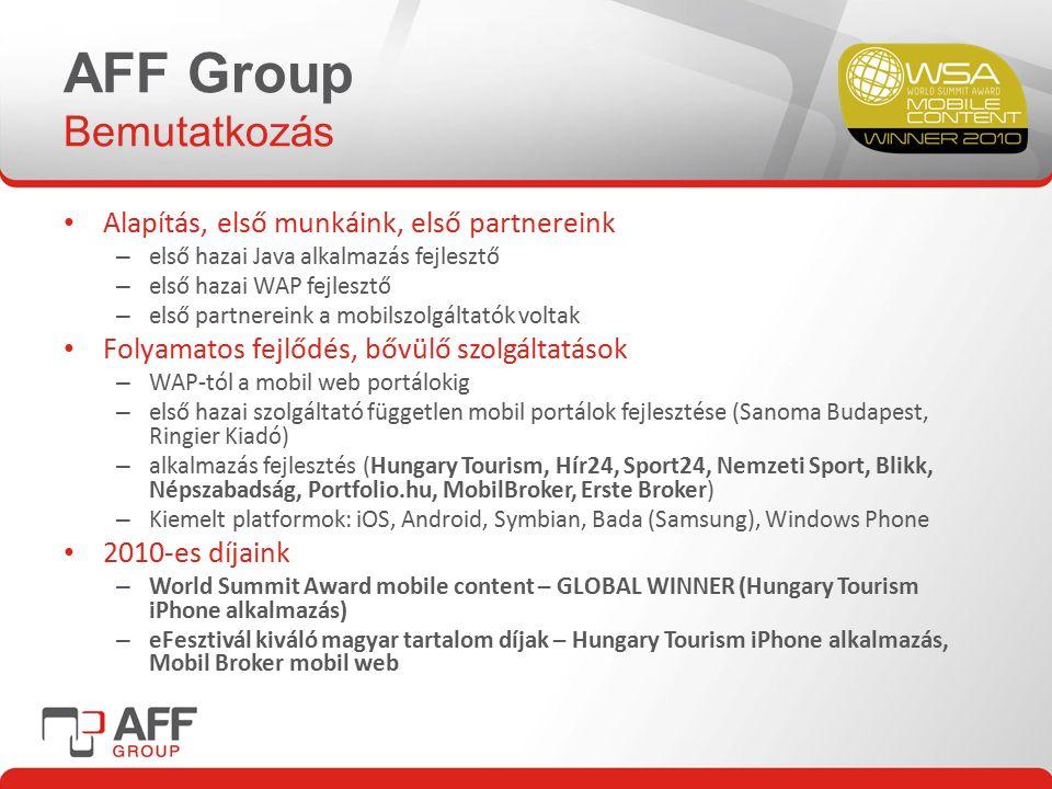 AFF Group Bemutatkozás Alapítás, első munkáink, első partnereink – első hazai Java alkalmazás fejlesztő – első hazai WAP fejlesztő – első partnereink a mobilszolgáltatók voltak Folyamatos fejlődés, bővülő szolgáltatások – WAP-tól a mobil web portálokig – első hazai szolgáltató független mobil portálok fejlesztése (Sanoma Budapest, Ringier Kiadó) – alkalmazás fejlesztés (Hungary Tourism, Hír24, Sport24, Nemzeti Sport, Blikk, Népszabadság, Portfolio.hu, MobilBroker, Erste Broker) – Kiemelt platformok: iOS, Android, Symbian, Bada (Samsung), Windows Phone 2010-es díjaink – World Summit Award mobile content – GLOBAL WINNER (Hungary Tourism iPhone alkalmazás) – eFesztivál kiváló magyar tartalom díjak – Hungary Tourism iPhone alkalmazás, Mobil Broker mobil web