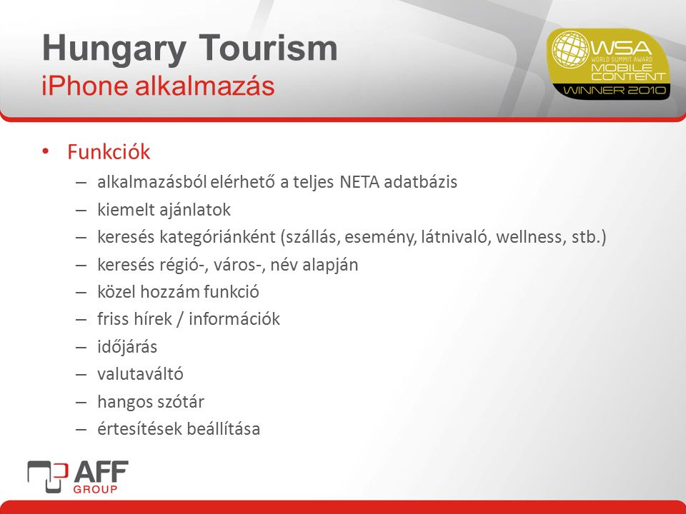 Hungary Tourism iPhone alkalmazás Funkciók – alkalmazásból elérhető a teljes NETA adatbázis – kiemelt ajánlatok – keresés kategóriánként (szállás, esemény, látnivaló, wellness, stb.) – keresés régió-, város-, név alapján – közel hozzám funkció – friss hírek / információk – időjárás – valutaváltó – hangos szótár – értesítések beállítása